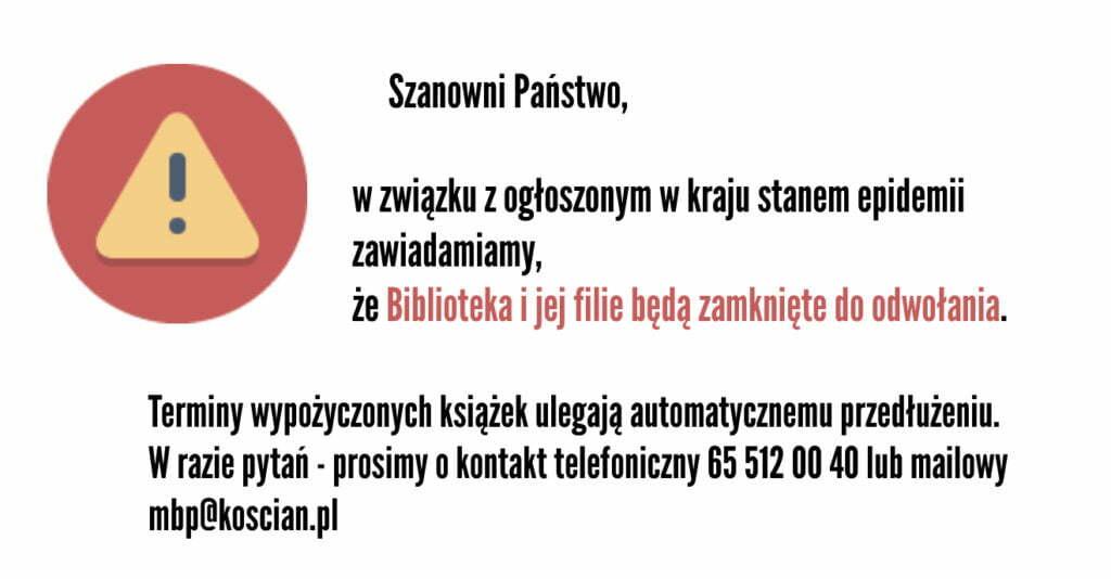 Szanowni Państwo, w związku z ogłoszonym w kraju stanem epidemii zawiadamiamy, że Biblioteka i jej filie będą zamknięte do odwołania. Terminy wypożyczonych książek ulegają automatycznemu przedłużeniu. W razie pytań - prosimy o kontakt telefoniczny 65 512 00 40 lub mailowy mbp@koscian.pl